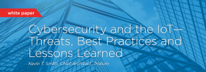 Cybersecurity and the IoT— Threats, Best Practices and Lessons Learned